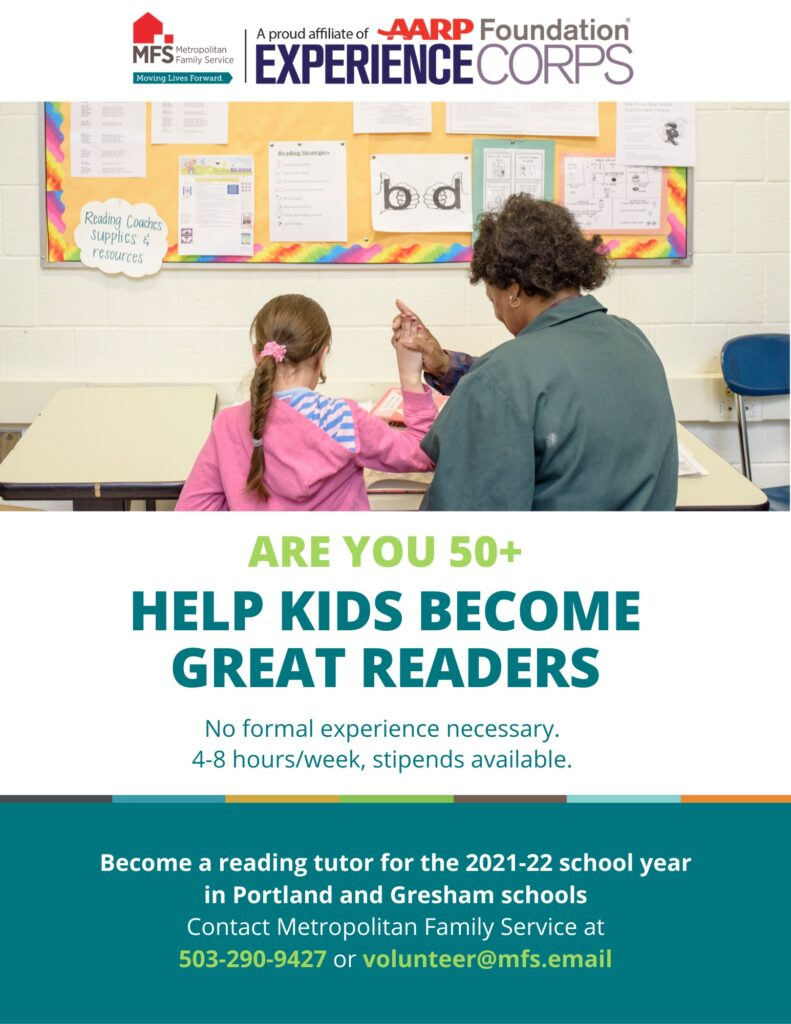 Are you 50+? Help kids become great readers. No formal experience necessary, 4–8 hours/week, stipends available. Become a reading tutor for the 2021–22 school year in Portland and Gresham schools. Contact Metropolitan Family Service at (503) 290-9427 or volunteer@mfs.email.